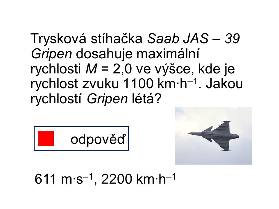 Trysková stíhačka Saab JAS – 39 Gripen dosahuje maximální rychlosti M = 2,0 ve výšce, kde je rychlost zvuku 1100 km∙h–1. Jakou rychlostí Gripen létá