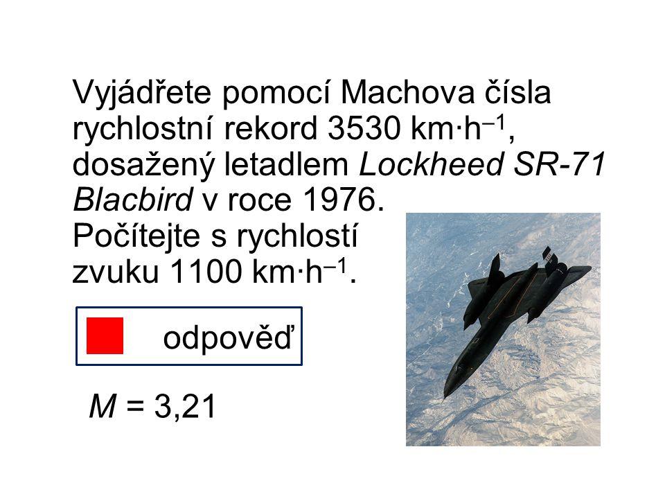 Vyjádřete pomocí Machova čísla rychlostní rekord 3530 km∙h–1, dosažený letadlem Lockheed SR-71 Blacbird v roce 1976. Počítejte s rychlostí zvuku 1100 km∙h–1.