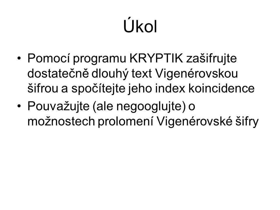 Úkol Pomocí programu KRYPTIK zašifrujte dostatečně dlouhý text Vigenérovskou šifrou a spočítejte jeho index koincidence.