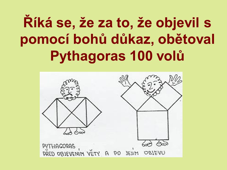 Říká se, že za to, že objevil s pomocí bohů důkaz, obětoval Pythagoras 100 volů
