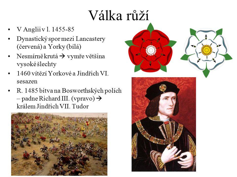 Válka růží V Anglii v l. 1455-85. Dynastický spor mezi Lancastery (červená) a Yorky (bílá) Nesmírně krutá  vymře většina vysoké šlechty.