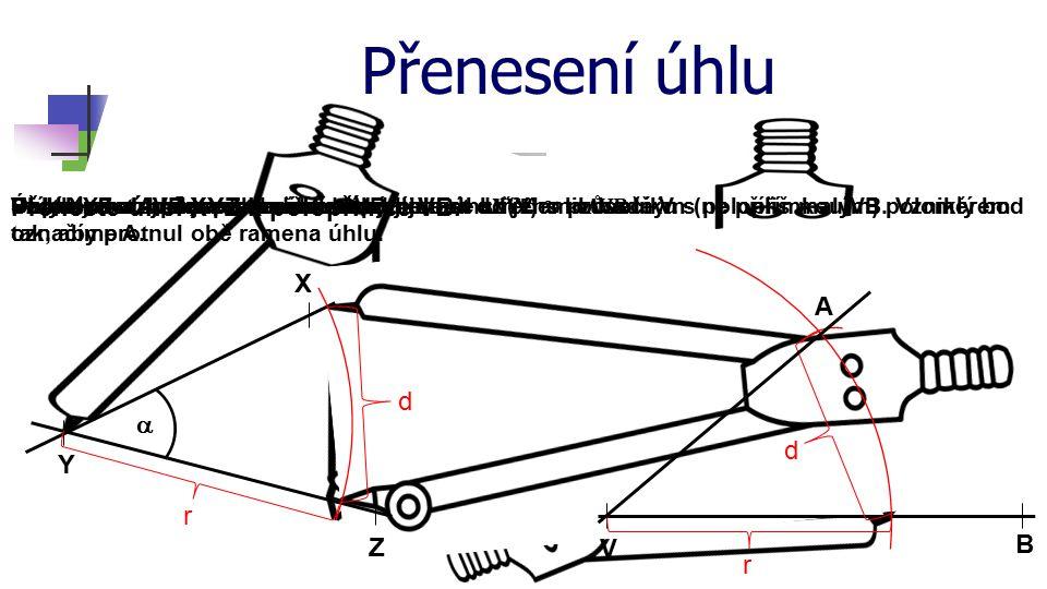 Přenesení úhlu Přeneste úhel XYZ k polopřímce VB. X A d a d Y r B Z V