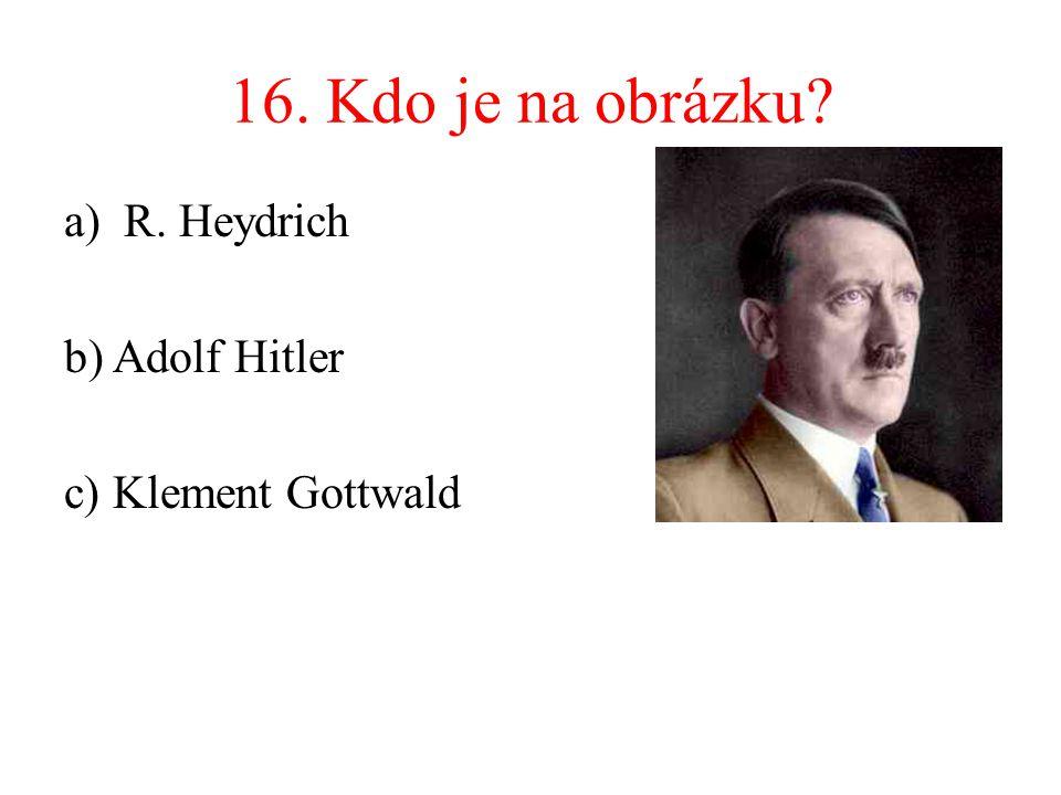 16. Kdo je na obrázku R. Heydrich b) Adolf Hitler c) Klement Gottwald