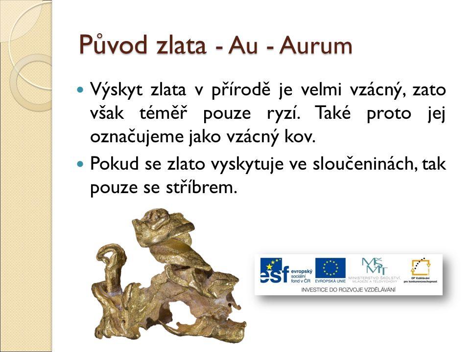 Původ zlata - Au - Aurum Výskyt zlata v přírodě je velmi vzácný, zato však téměř pouze ryzí. Také proto jej označujeme jako vzácný kov.