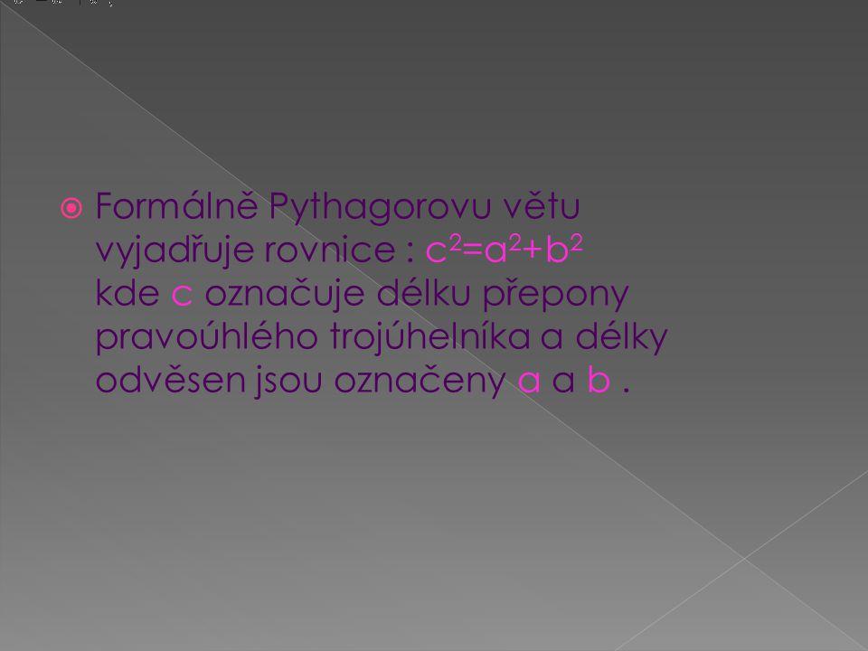 Formálně Pythagorovu větu vyjadřuje rovnice : c2=a2+b2 kde c označuje délku přepony pravoúhlého trojúhelníka a délky odvěsen jsou označeny a a b .