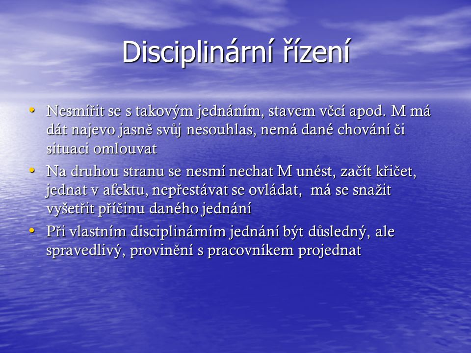 Disciplinární řízení Nesmířit se s takovým jednáním, stavem věcí apod. M má dát najevo jasně svůj nesouhlas, nemá dané chování či situaci omlouvat.