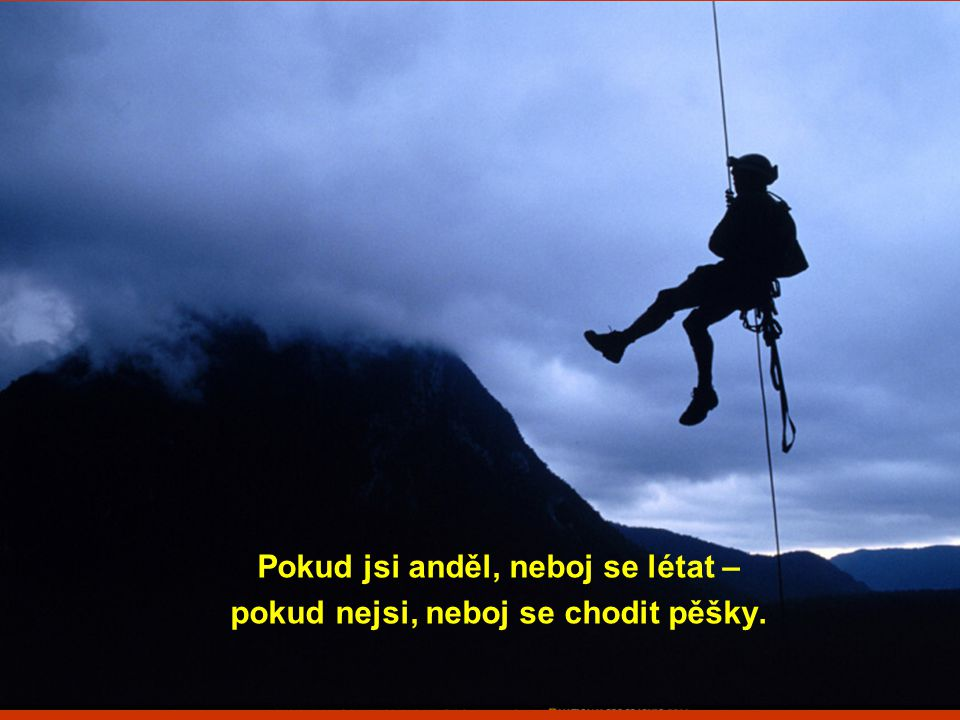 Pokud jsi anděl, neboj se létat – pokud nejsi, neboj se chodit pěšky.