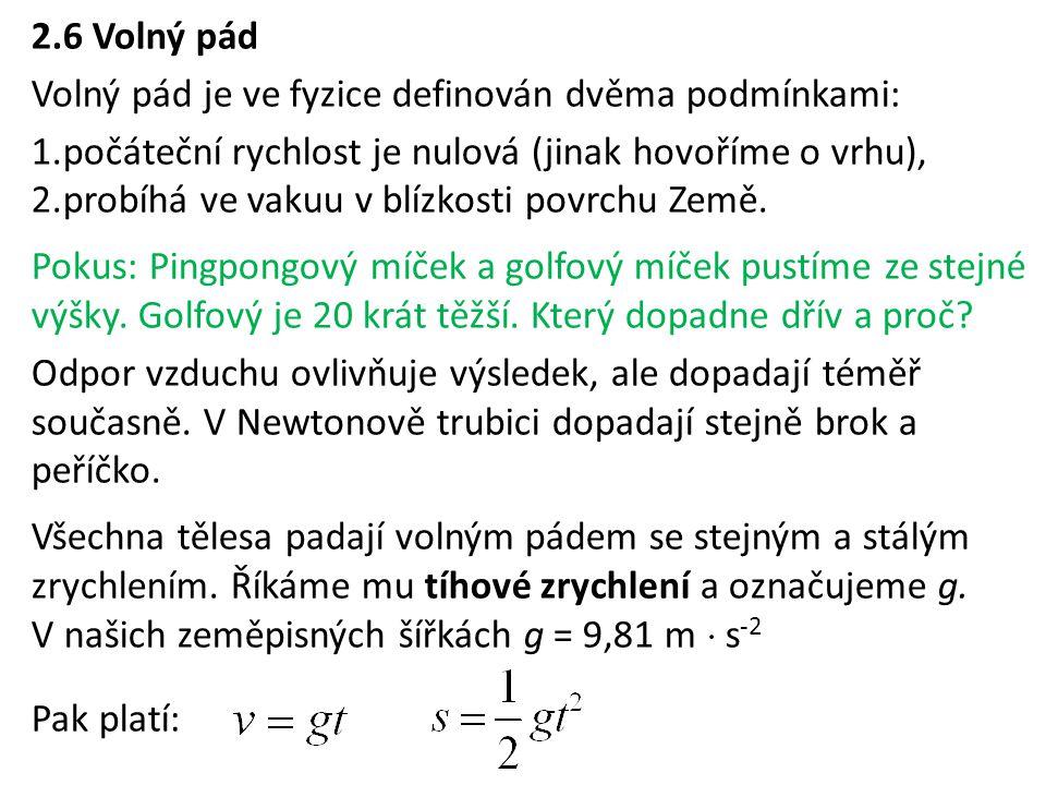 2.6 Volný pád Volný pád je ve fyzice definován dvěma podmínkami: počáteční rychlost je nulová (jinak hovoříme o vrhu),