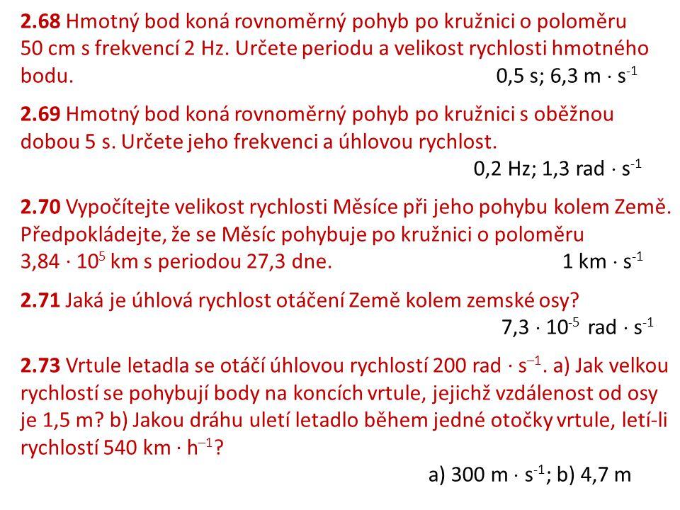 2.68 Hmotný bod koná rovnoměrný pohyb po kružnici o poloměru 50 cm s frekvencí 2 Hz. Určete periodu a velikost rychlosti hmotného bodu. 0,5 s; 6,3 m  s-1