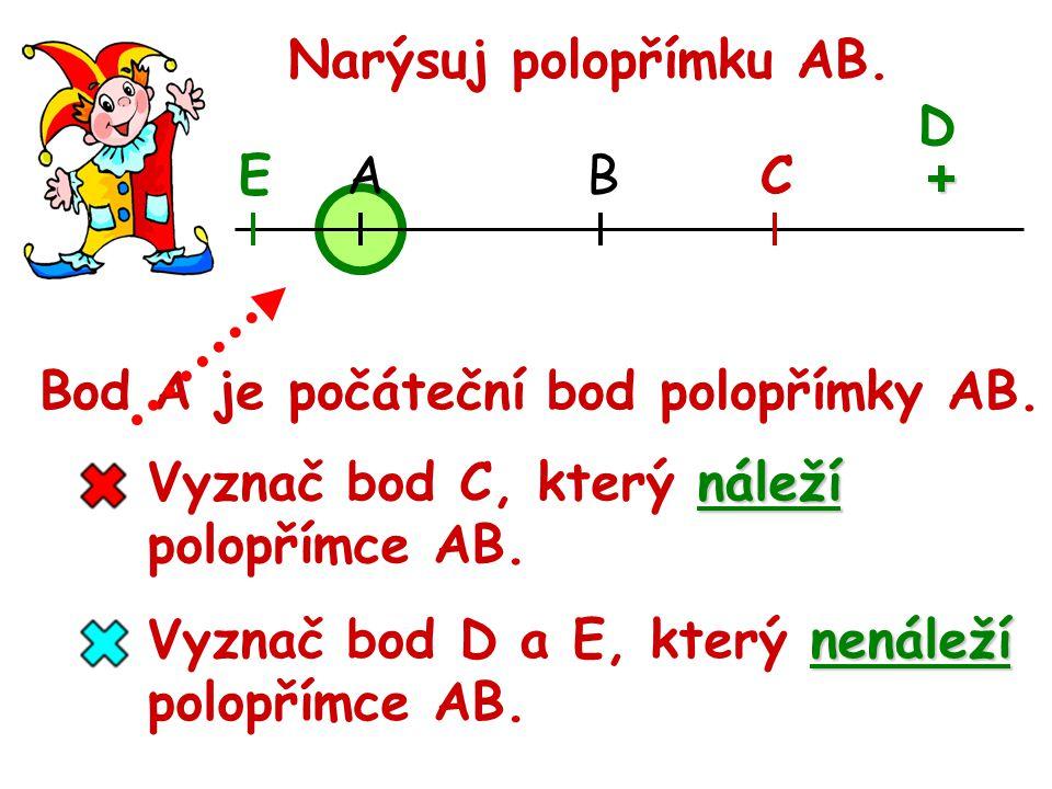 Narýsuj polopřímku AB. D. E. A. B. C. + Bod A je počáteční bod polopřímky AB. Vyznač bod C, který náleží.