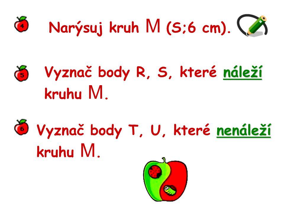 Narýsuj kruh M (S;6 cm). Vyznač body R, S, které náleží. kruhu M. Vyznač body T, U, které nenáleží.