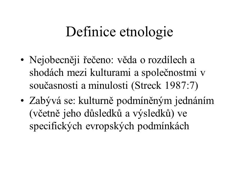Definice etnologie Nejobecněji řečeno: věda o rozdílech a shodách mezi kulturami a společnostmi v současnosti a minulosti (Streck 1987:7)