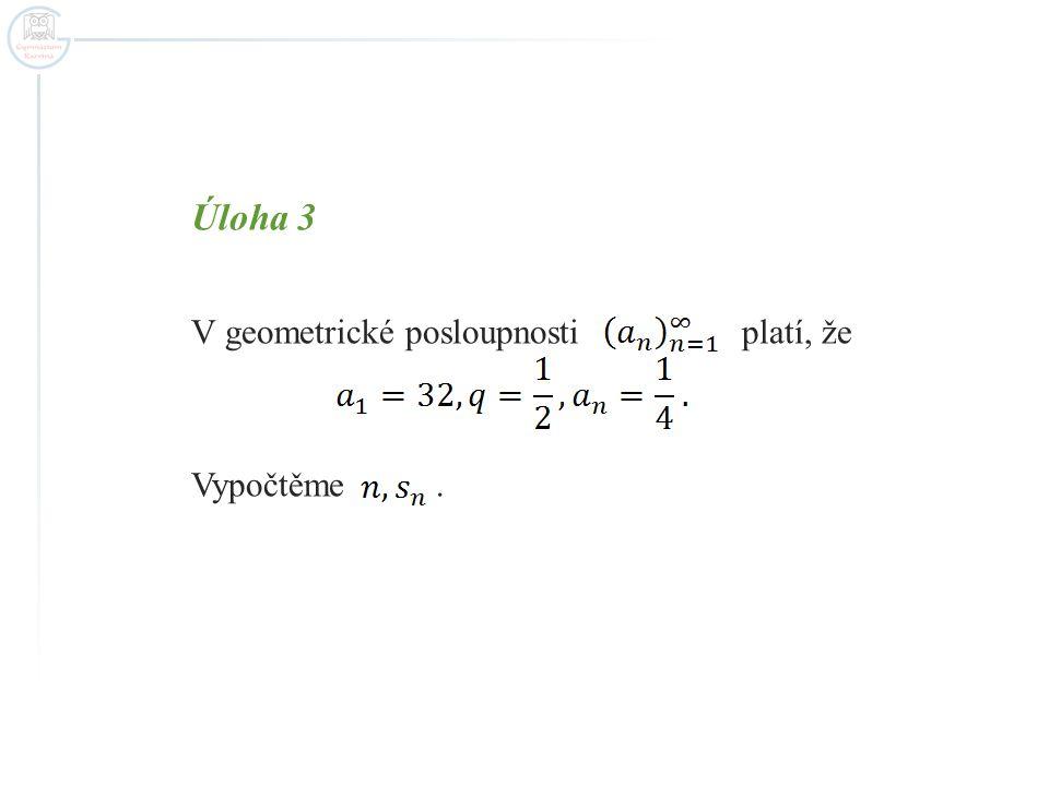Úloha 3 V geometrické posloupnosti platí, že Vypočtěme .