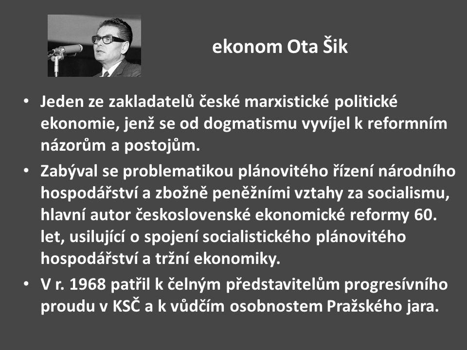 ekonom Ota Šik Jeden ze zakladatelů české marxistické politické ekonomie, jenž se od dogmatismu vyvíjel k reformním názorům a postojům.