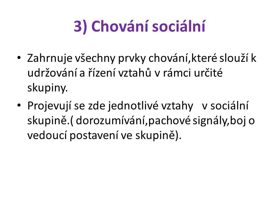 3) Chování sociální Zahrnuje všechny prvky chování,které slouží k udržování a řízení vztahů v rámci určité skupiny.