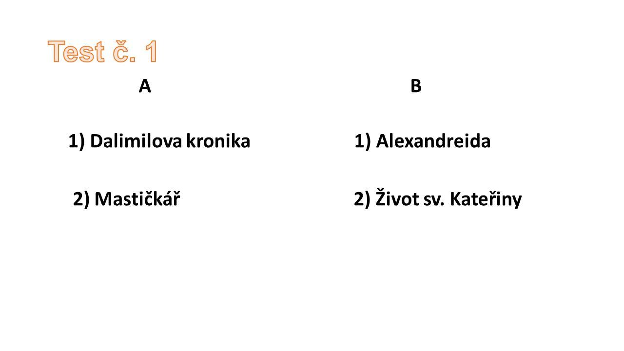 Test č. 1 A B 1) Dalimilova kronika 1) Alexandreida 2) Mastičkář 2) Život sv. Kateřiny