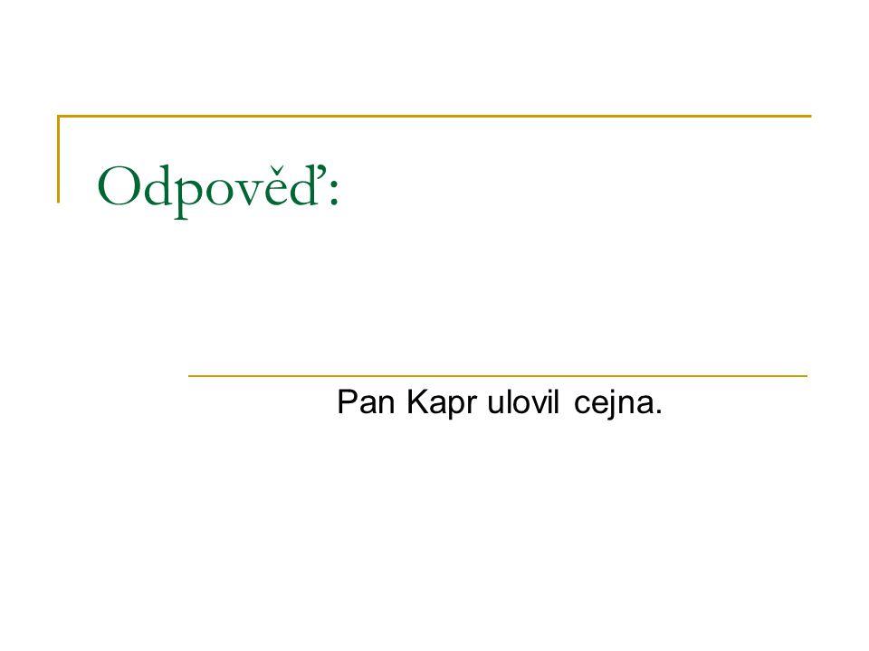 Odpověď: Pan Kapr ulovil cejna.