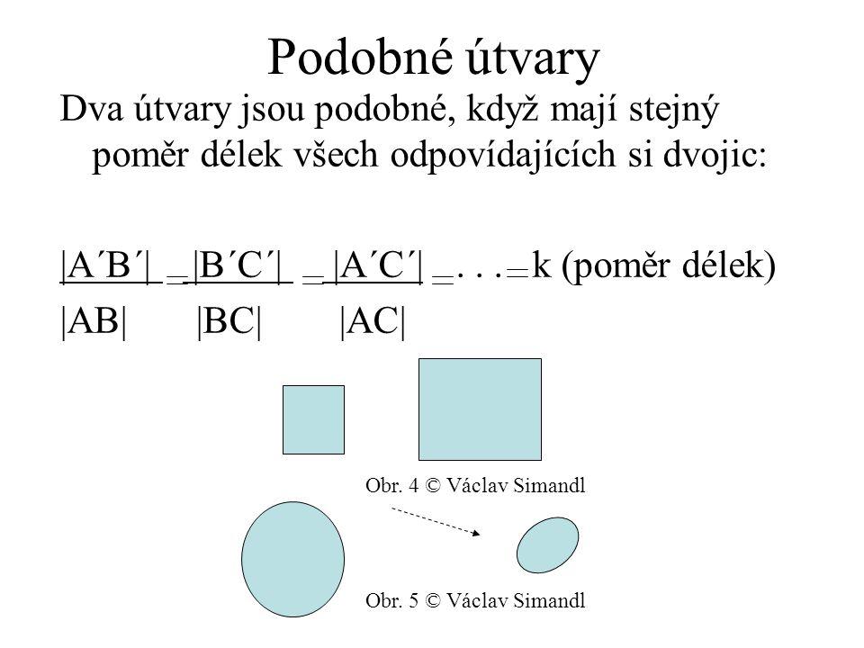 Podobné útvary Dva útvary jsou podobné, když mají stejný poměr délek všech odpovídajících si dvojic: