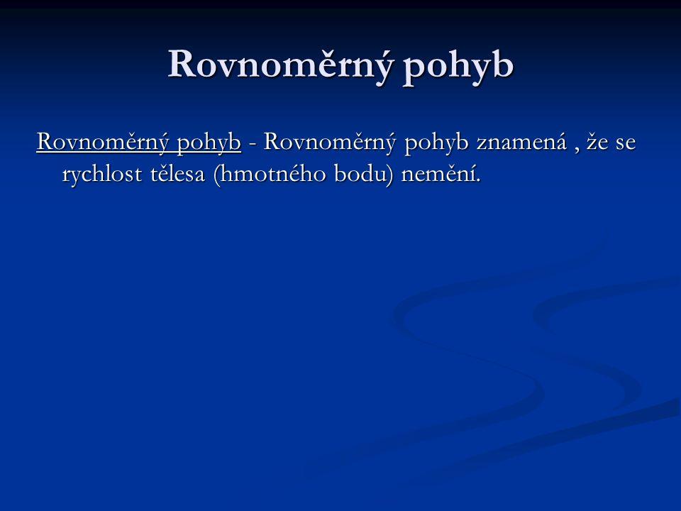 Rovnoměrný pohyb Rovnoměrný pohyb - Rovnoměrný pohyb znamená , že se rychlost tělesa (hmotného bodu) nemění.
