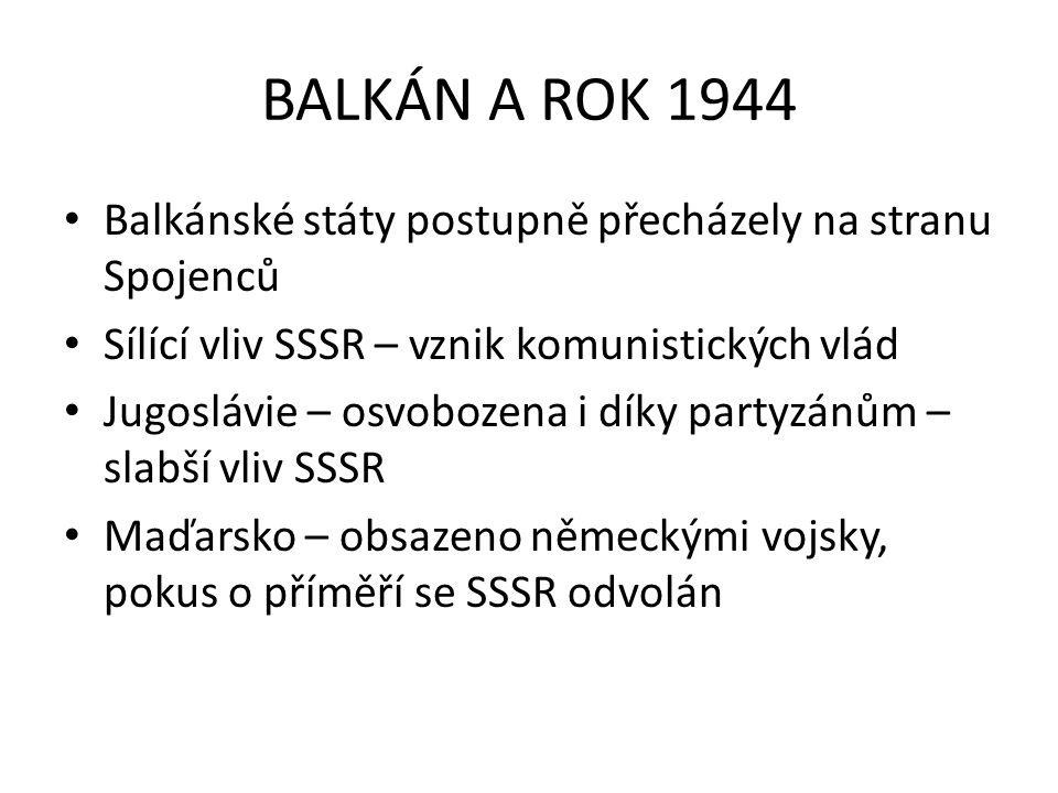 BALKÁN A ROK 1944 Balkánské státy postupně přecházely na stranu Spojenců. Sílící vliv SSSR – vznik komunistických vlád.