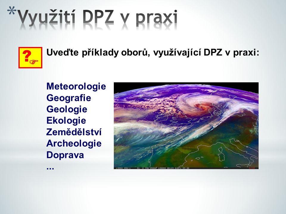 Využití DPZ v praxi  Uveďte příklady oborů, využívající DPZ v praxi: Meteorologie. Geografie.