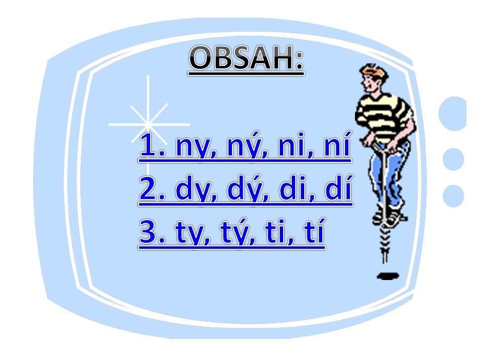 OBSAH: 1. ny, ný, ni, ní 2. dy, dý, di, dí 3. ty, tý, ti, tí