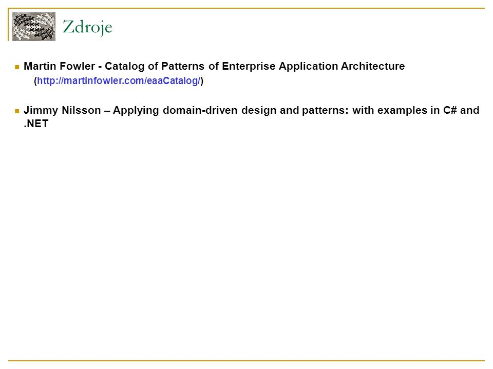 Zdroje Martin Fowler - Catalog of Patterns of Enterprise Application Architecture. (http://martinfowler.com/eaaCatalog/)