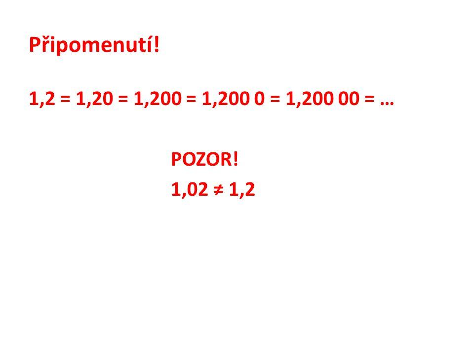 Připomenutí! 1,2 = 1,20 = 1,200 = 1,200 0 = 1,200 00 = … POZOR! 1,02 ≠ 1,2