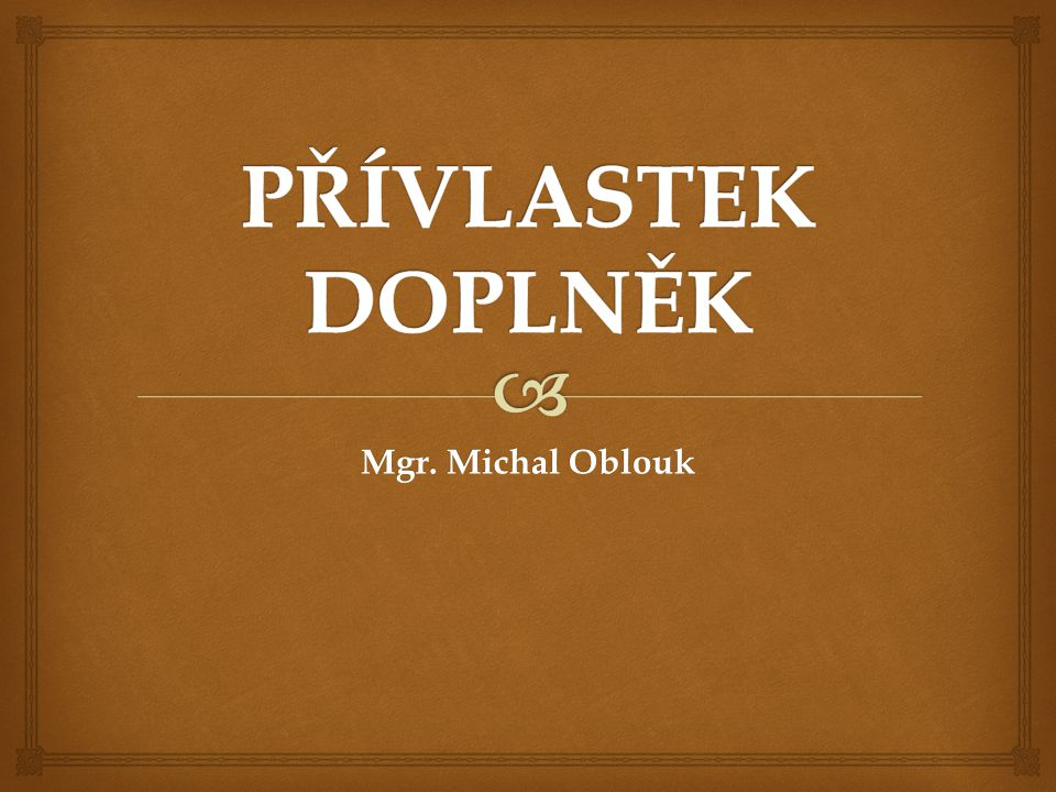 PŘÍVLASTEK DOPLNĚK Mgr. Michal Oblouk