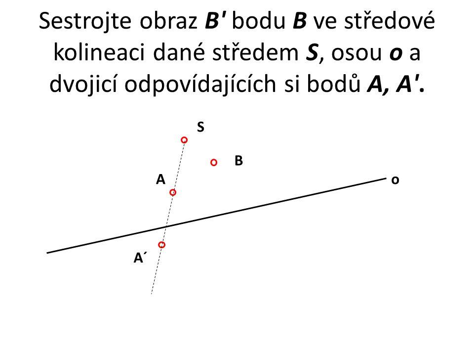 Sestrojte obraz B bodu B ve středové kolineaci dané středem S, osou o a dvojicí odpovídajících si bodů A, A .