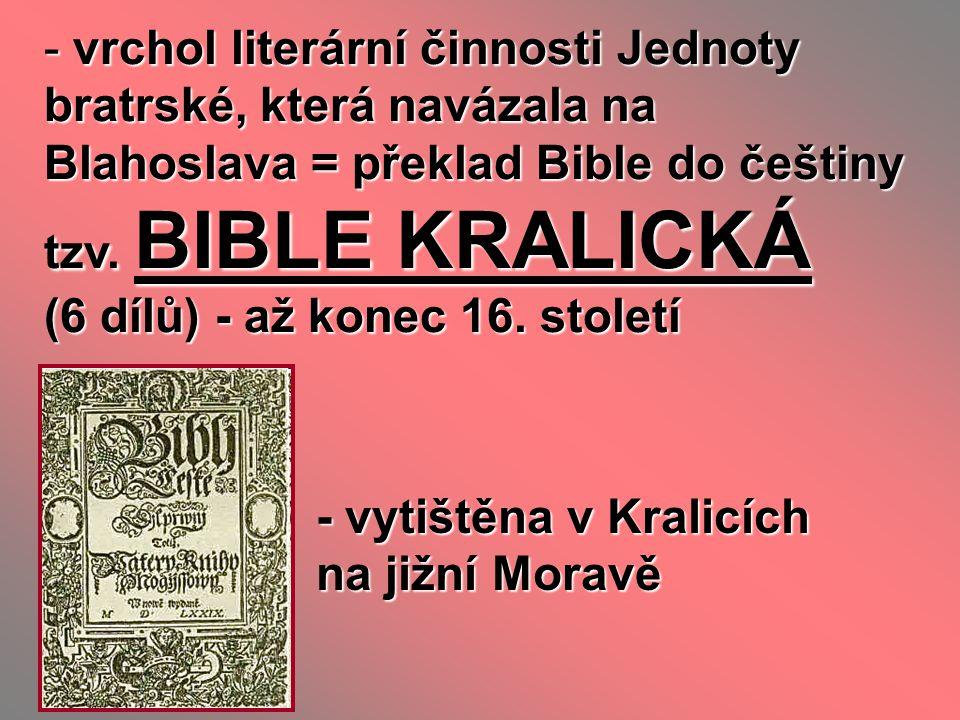 vrchol literární činnosti Jednoty bratrské, která navázala na Blahoslava = překlad Bible do češtiny tzv. BIBLE KRALICKÁ (6 dílů) - až konec 16. století