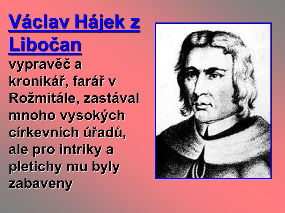 Václav Hájek z Libočan vypravěč a kronikář, farář v Rožmitále, zastával mnoho vysokých církevních úřadů, ale pro intriky a pletichy mu byly zabaveny