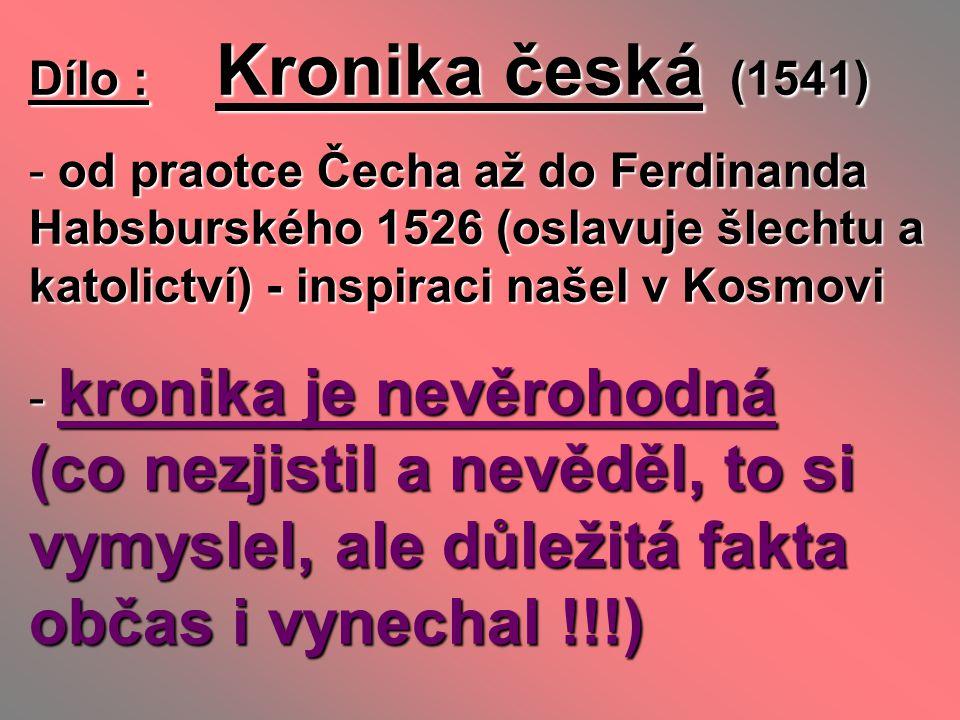 Dílo : Kronika česká (1541) od praotce Čecha až do Ferdinanda Habsburského 1526 (oslavuje šlechtu a katolictví) - inspiraci našel v Kosmovi.