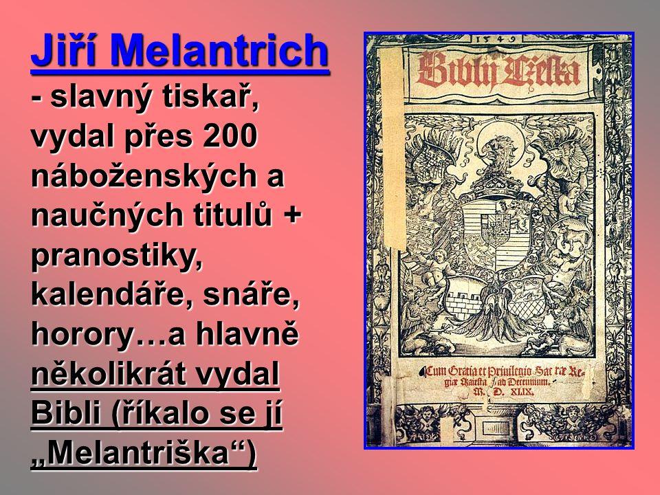 """Jiří Melantrich - slavný tiskař, vydal přes 200 náboženských a naučných titulů + pranostiky, kalendáře, snáře, horory…a hlavně několikrát vydal Bibli (říkalo se jí """"Melantriška )"""