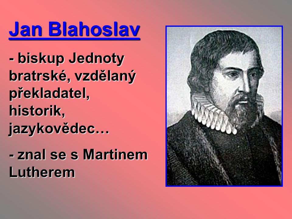 Jan Blahoslav - biskup Jednoty bratrské, vzdělaný překladatel, historik, jazykovědec… - znal se s Martinem Lutherem.