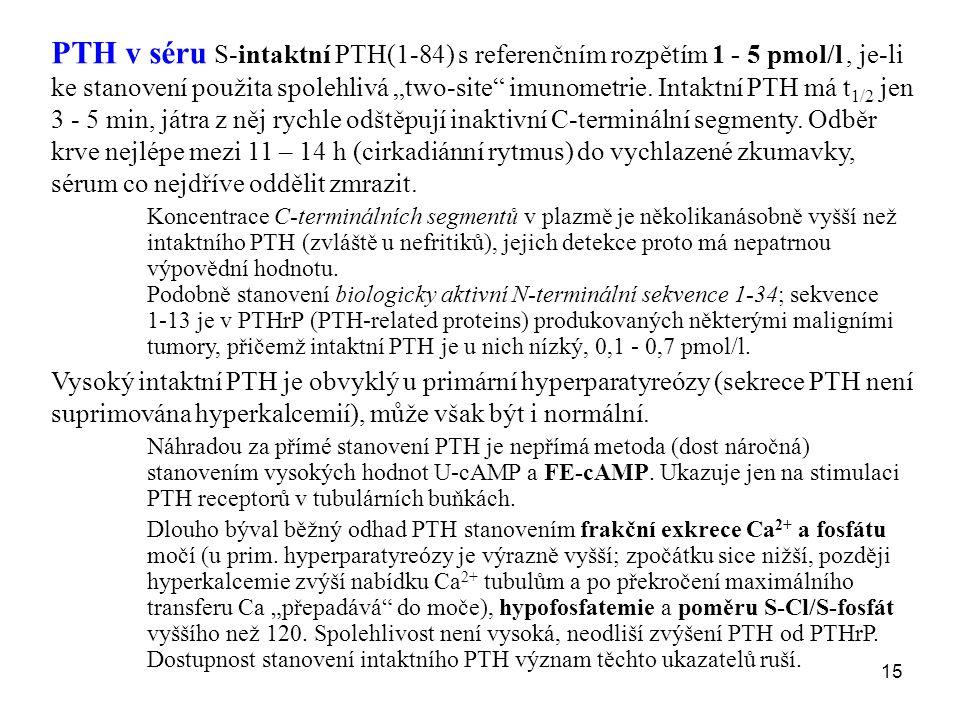 """PTH v séru S-intaktní PTH(1-84) s referenčním rozpětím 1 - 5 pmol/l , je-li ke stanovení použita spolehlivá """"two-site imunometrie. Intaktní PTH má t1/2 jen 3 - 5 min, játra z něj rychle odštěpují inaktivní C-terminální segmenty. Odběr krve nejlépe mezi 11 – 14 h (cirkadiánní rytmus) do vychlazené zkumavky, sérum co nejdříve oddělit zmrazit."""