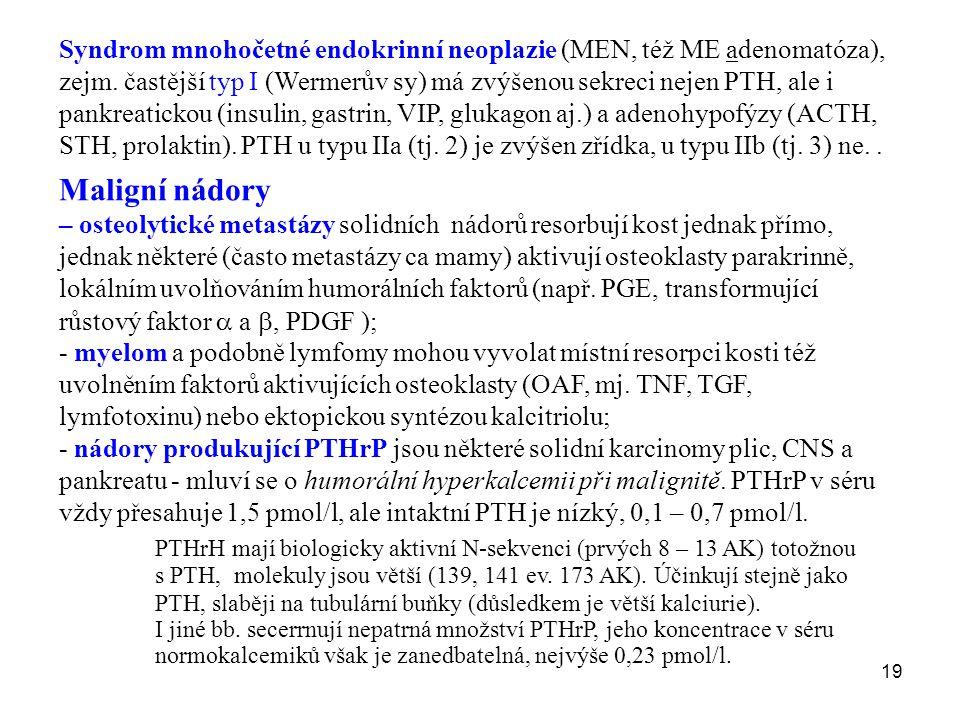 Syndrom mnohočetné endokrinní neoplazie (MEN, též ME adenomatóza), zejm. častější typ I (Wermerův sy) má zvýšenou sekreci nejen PTH, ale i pankreatickou (insulin, gastrin, VIP, glukagon aj.) a adenohypofýzy (ACTH, STH, prolaktin). PTH u typu IIa (tj. 2) je zvýšen zřídka, u typu IIb (tj. 3) ne. .