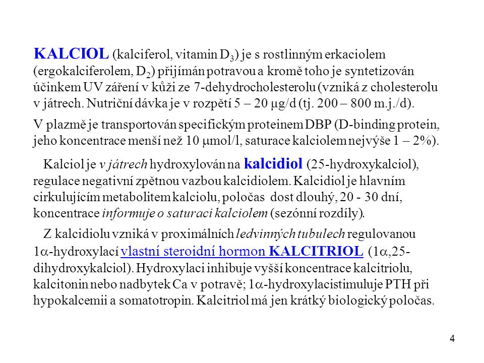 KALCIOL (kalciferol, vitamin D3) je s rostlinným erkaciolem (ergokalciferolem, D2) přijímán potravou a kromě toho je syntetizován účinkem UV záření v kůži ze 7-dehydrocholesterolu (vzniká z cholesterolu v játrech. Nutriční dávka je v rozpětí 5 – 20 μg/d (tj. 200 – 800 m.j./d).