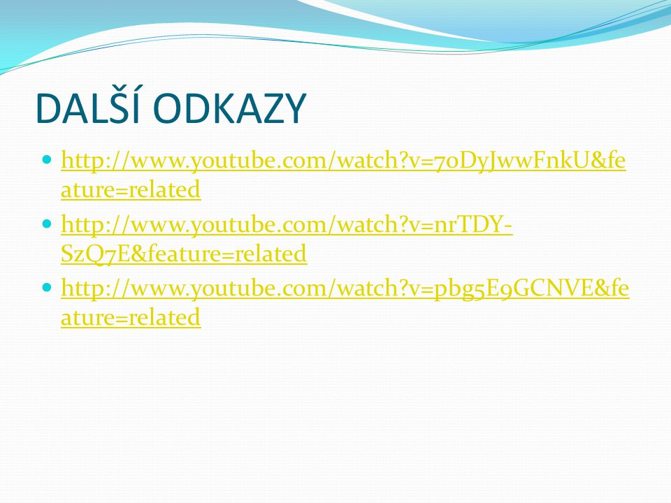 DALŠÍ ODKAZY http://www.youtube.com/watch v=70DyJwwFnkU&feature=related. http://www.youtube.com/watch v=nrTDY-SzQ7E&feature=related.