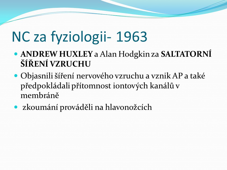 NC za fyziologii- 1963 ANDREW HUXLEY a Alan Hodgkin za SALTATORNÍ ŠÍŘENÍ VZRUCHU.