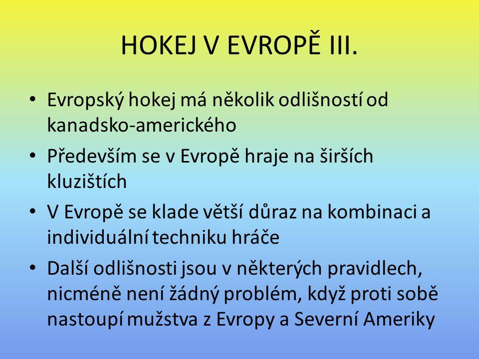 HOKEJ V EVROPĚ III. Evropský hokej má několik odlišností od kanadsko-amerického. Především se v Evropě hraje na širších kluzištích.