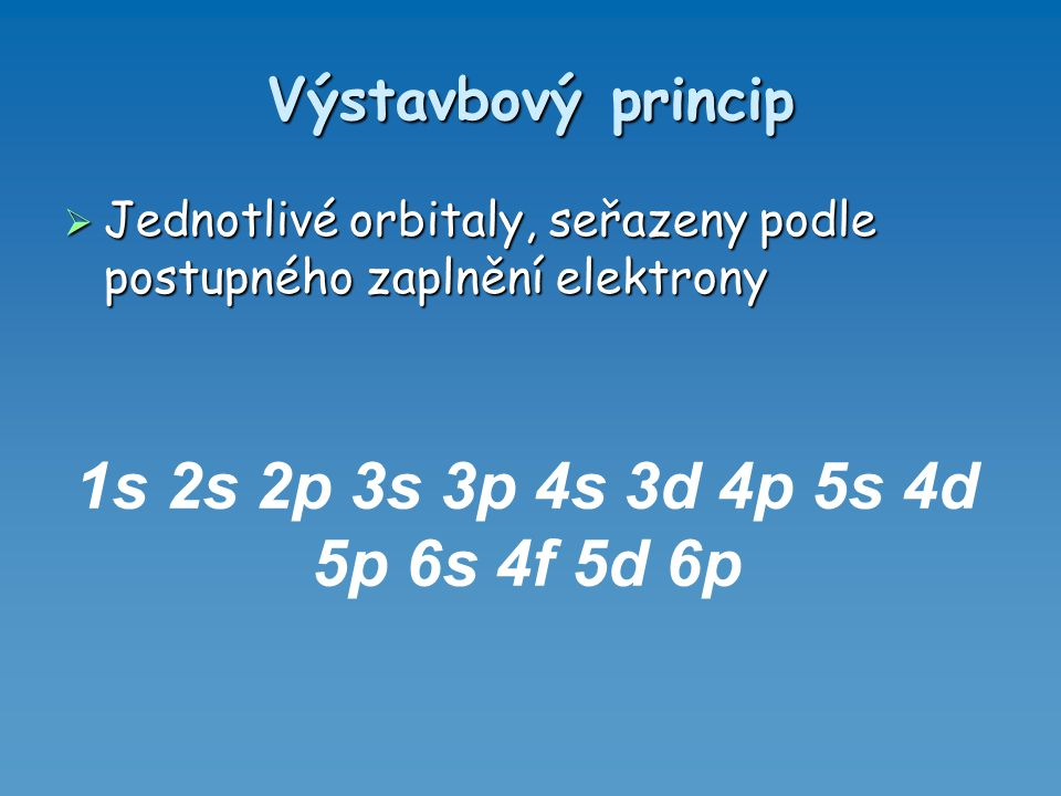 1s 2s 2p 3s 3p 4s 3d 4p 5s 4d 5p 6s 4f 5d 6p Výstavbový princip