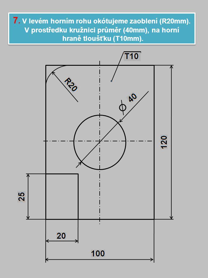 7. V levém horním rohu okótujeme zaoblení (R20mm).