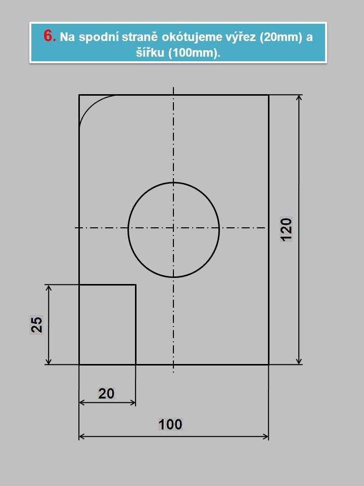 6. Na spodní straně okótujeme výřez (20mm) a