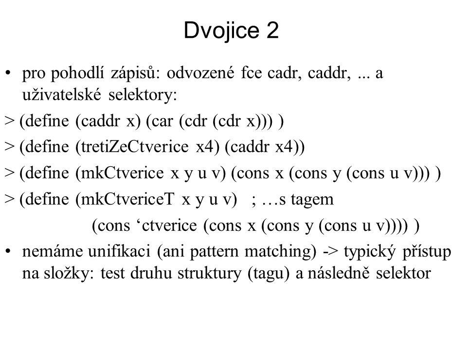 Dvojice 2 pro pohodlí zápisů: odvozené fce cadr, caddr, ... a uživatelské selektory: > (define (caddr x) (car (cdr (cdr x))) )