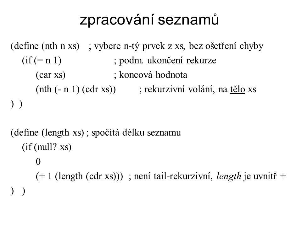 zpracování seznamů (define (nth n xs) ; vybere n-tý prvek z xs, bez ošetření chyby. (if (= n 1) ; podm. ukončení rekurze.