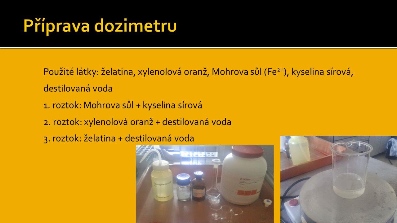 Příprava dozimetru Použité látky: želatina, xylenolová oranž, Mohrova sůl (Fe2+), kyselina sírová, destilovaná voda.