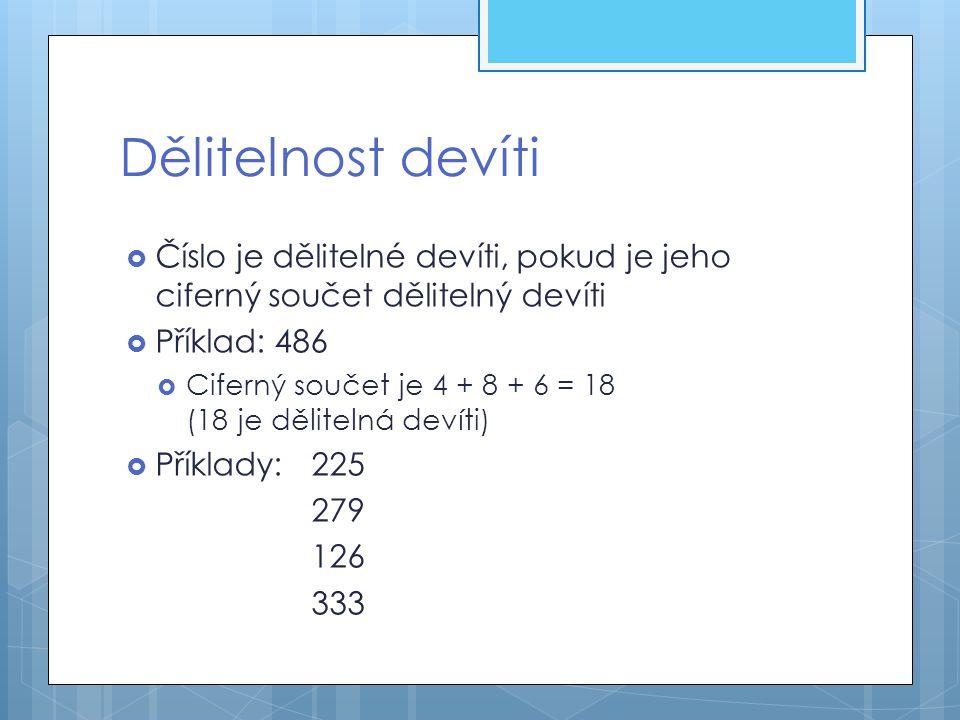 Dělitelnost devíti Číslo je dělitelné devíti, pokud je jeho ciferný součet dělitelný devíti. Příklad: 486.