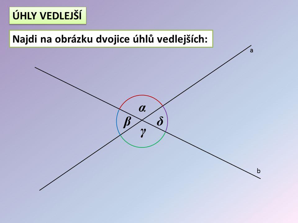 ÚHLY VEDLEJŠÍ Najdi na obrázku dvojice úhlů vedlejších: a α β δ γ b
