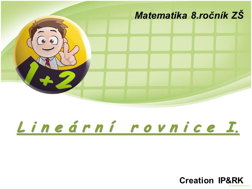 Matematika 8.ročník ZŠ L i n e á r n í r o v n i c e I. Creation IP&RK